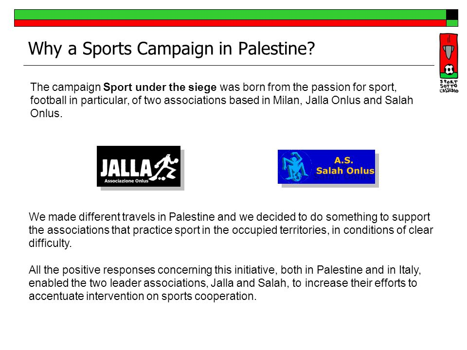 Why a Sports Campaign in Palestine? The campaign Sport under the siege was born from the passion for sport, football in particular, of two association