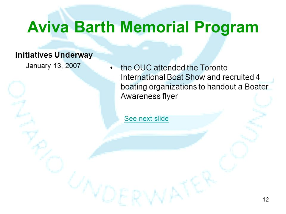12 Aviva Barth Memorial Program Initiatives Underway January 13, 2007 the OUC attended the Toronto International Boat Show and recruited 4 boating organizations to handout a Boater Awareness flyer See next slide