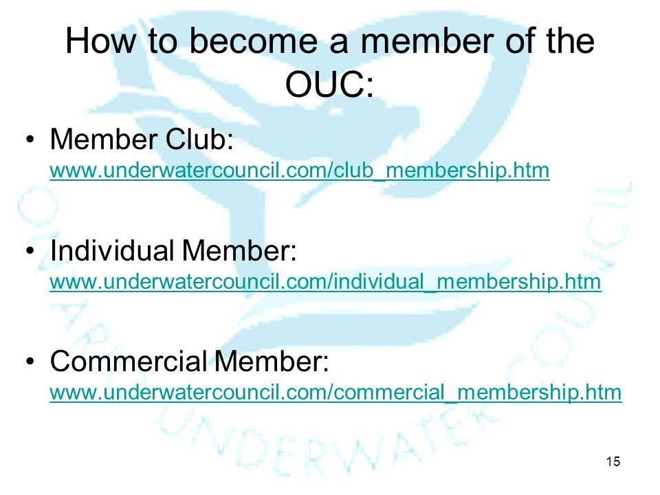 15 How to become a member of the OUC: Member Club: www.underwatercouncil.com/club_membership.htm www.underwatercouncil.com/club_membership.htm Individual Member: www.underwatercouncil.com/individual_membership.htm www.underwatercouncil.com/individual_membership.htm Commercial Member: www.underwatercouncil.com/commercial_membership.htm www.underwatercouncil.com/commercial_membership.htm