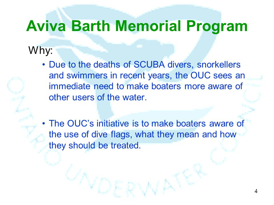 4 Aviva Barth Memorial Program Why: Due to the deaths of SCUBA divers, snorkellers and swimmers in recent years, the OUC sees an immediate need to make boaters more aware of other users of the water.