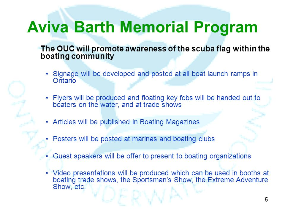 5 Aviva Barth Memorial Program The OUC will promote awareness of the scuba flag within the boating community Signage will be developed and posted at all boat launch ramps in Ontario Flyers will be produced and floating key fobs will be handed out to boaters on the water, and at trade shows Articles will be published in Boating Magazines Posters will be posted at marinas and boating clubs Guest speakers will be offer to present to boating organizations Video presentations will be produced which can be used in booths at boating trade shows, the Sportsmans Show, the Extreme Adventure Show, etc.