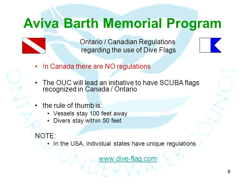 8 Aviva Barth Memorial Program Ontario / Canadian Regulations regarding the use of Dive Flags In Canada there are NO regulations The OUC will lead an initiative to have SCUBA flags recognized in Canada / Ontario the rule of thumb is: Vessels stay 100 feet away Divers stay within 50 feet NOTE: In the USA, individual states have unique regulations www.dive-flag.com