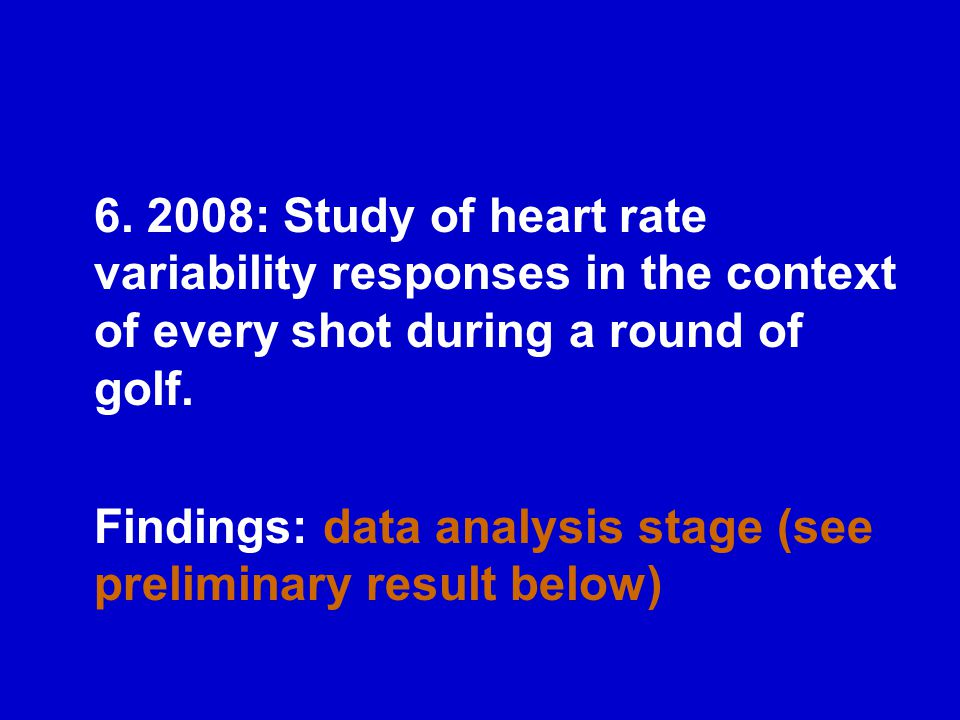 6. 2008: Study of heart rate variability responses in the context of every shot during a round of golf. Findings: data analysis stage (see preliminary