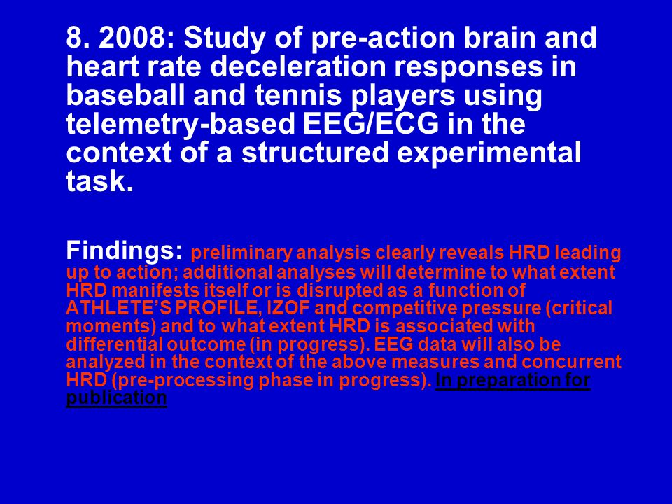 8. 2008: Study of pre-action brain and heart rate deceleration responses in baseball and tennis players using telemetry-based EEG/ECG in the context o