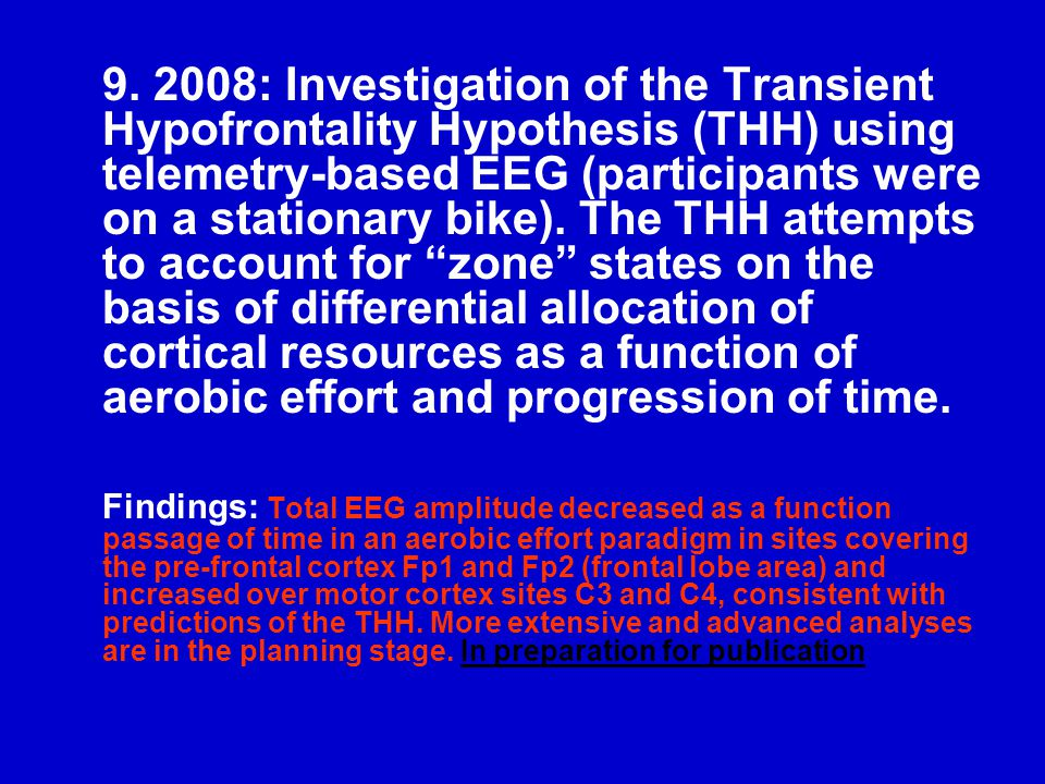 9. 2008: Investigation of the Transient Hypofrontality Hypothesis (THH) using telemetry-based EEG (participants were on a stationary bike). The THH at