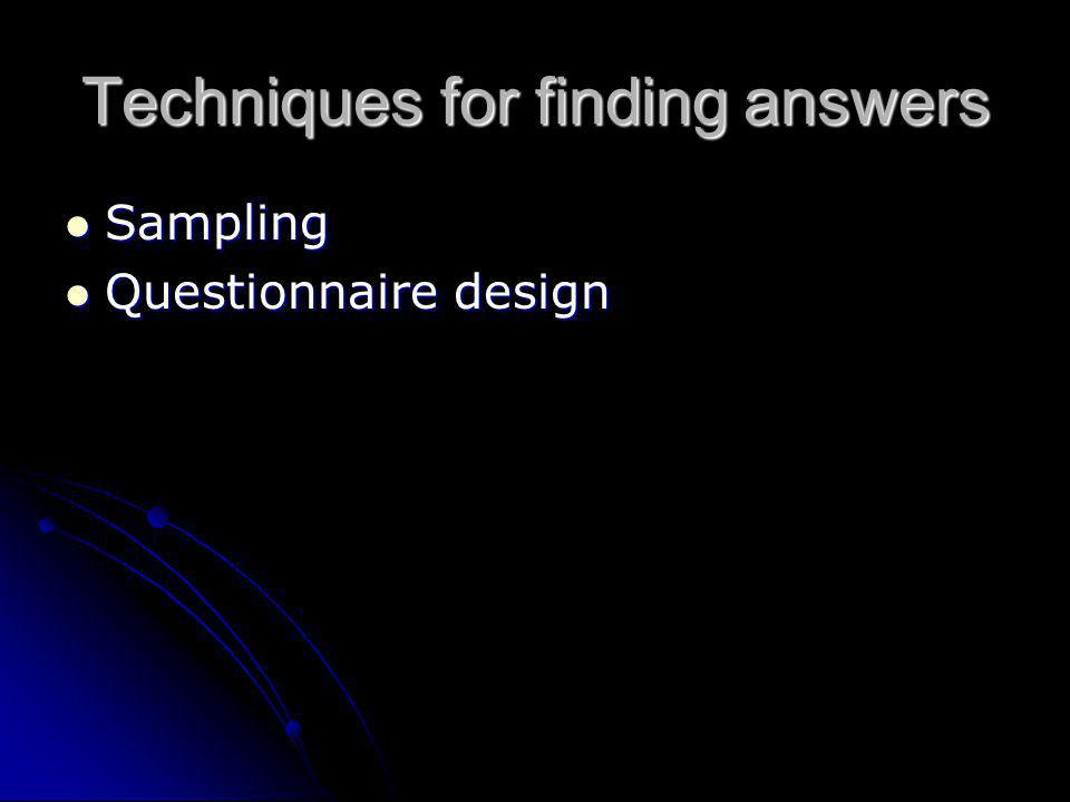 Techniques for finding answers Sampling Sampling Questionnaire design Questionnaire design