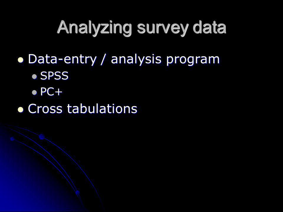 Analyzing survey data Data-entry / analysis program Data-entry / analysis program SPSS SPSS PC+ PC+ Cross tabulations Cross tabulations
