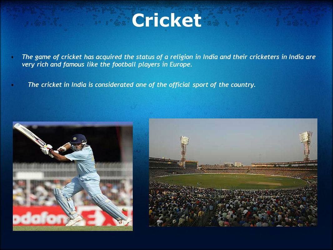 Cricket The game of cricket has acquired the status of a religion in India and their cricketers in India are very rich and famous like the football players in Europe.