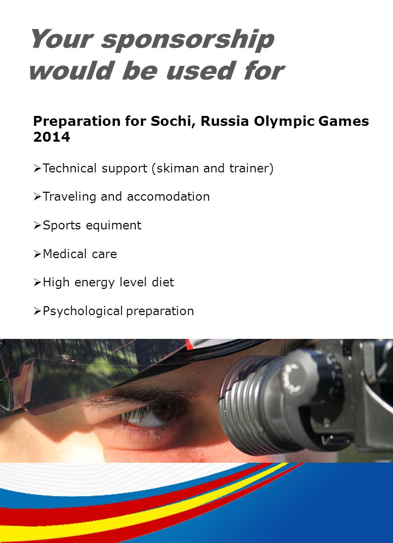 Your sponsorship would be used for Preparation for Sochi, Russia Olympic Games 2014 Technical support (skiman and trainer) Traveling and accomodation