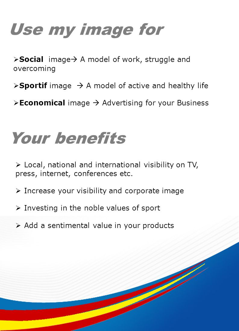 Use my image for Your benefits Social image A model of work, struggle and overcoming Sportif image A model of active and healthy life Economical image Advertising for your Business Local, national and international visibility on TV, press, internet, conferences etc.