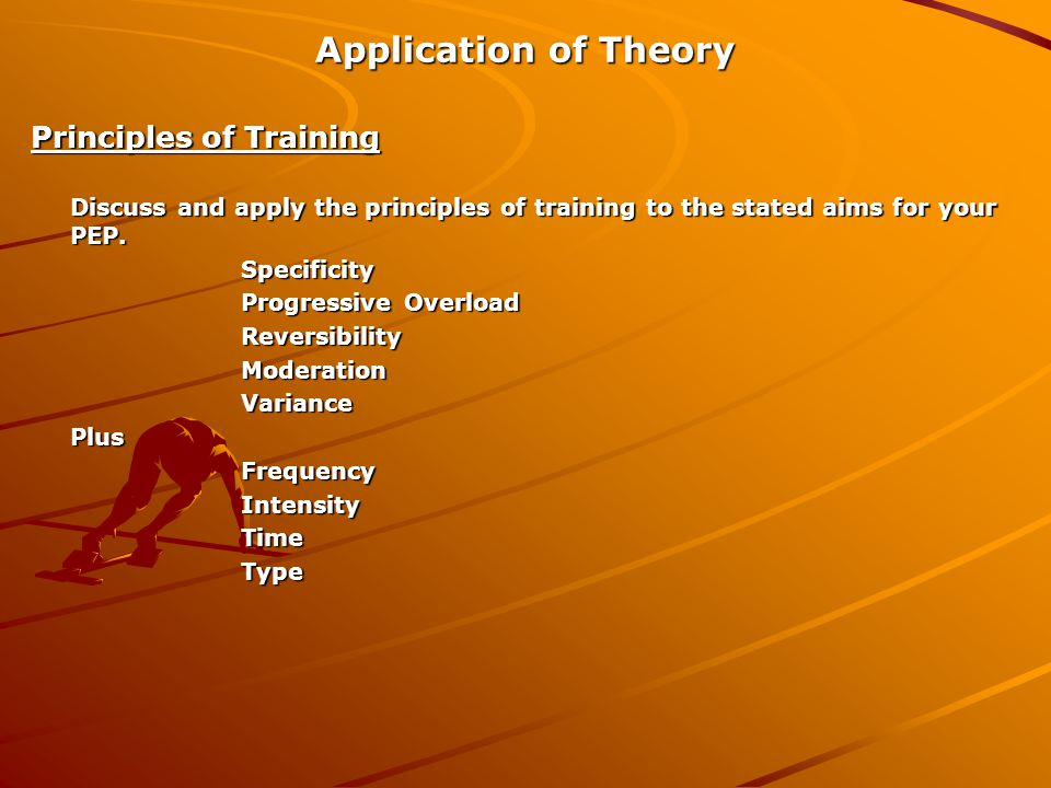 Application of Theory Principles of Training Discuss and apply the principles of training to the stated aims for your PEP.