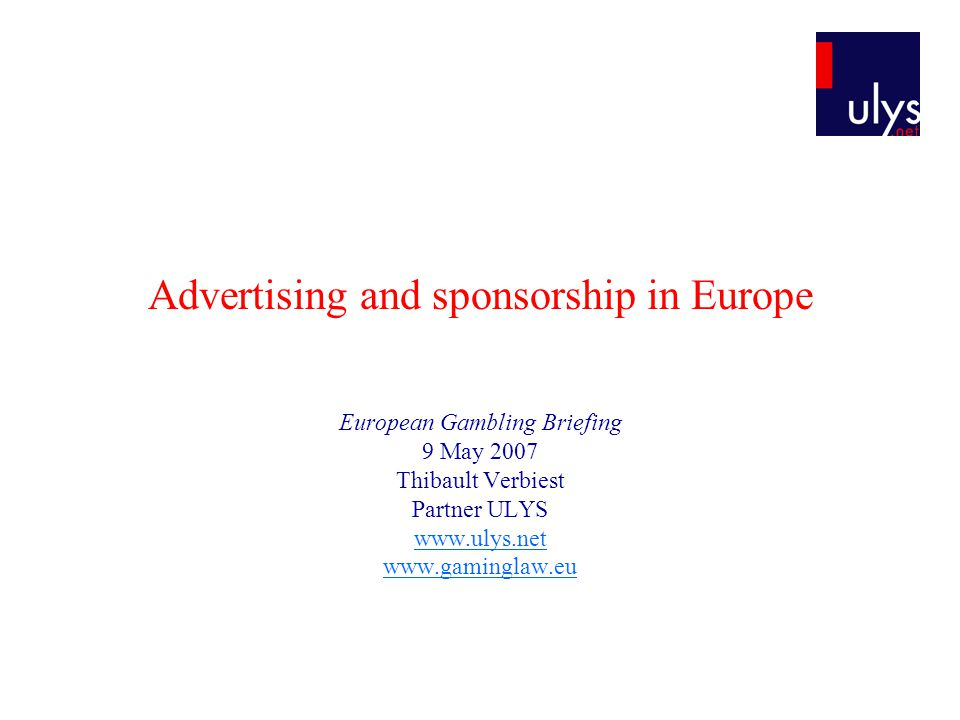 Advertising and sponsorship in Europe European Gambling Briefing 9 May 2007 Thibault Verbiest Partner ULYS www.ulys.net www.gaminglaw.eu