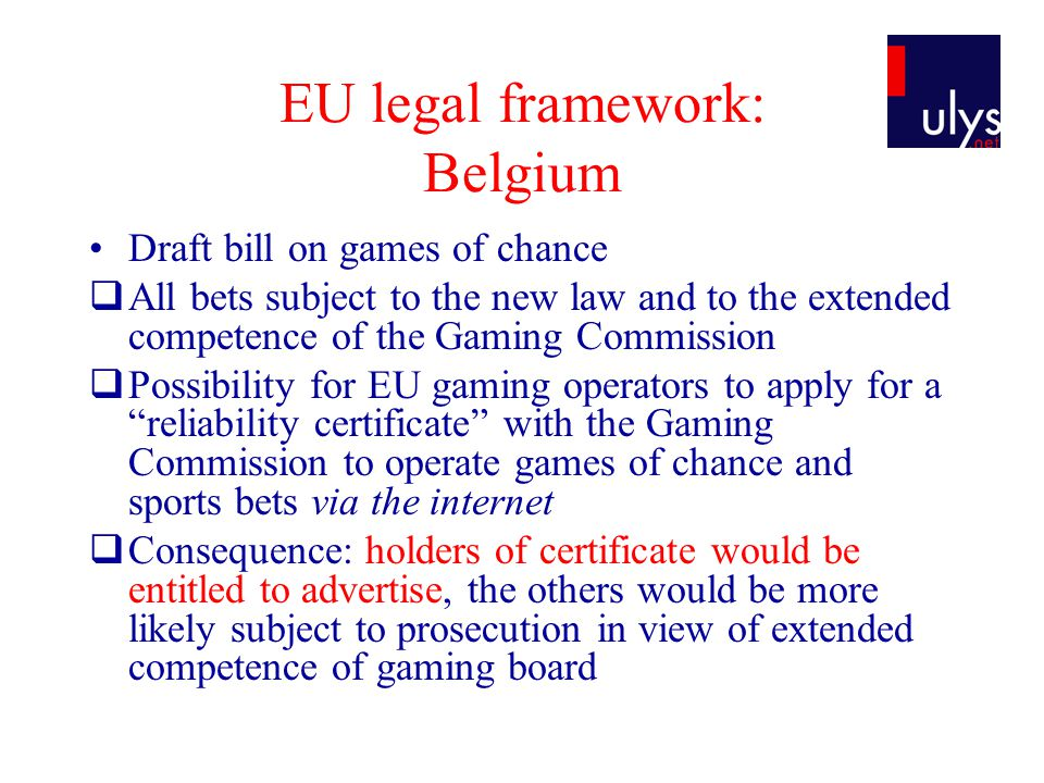 EU legal framework: Belgium Draft bill on games of chance All bets subject to the new law and to the extended competence of the Gaming Commission Possibility for EU gaming operators to apply for a reliability certificate with the Gaming Commission to operate games of chance and sports bets via the internet Consequence: holders of certificate would be entitled to advertise, the others would be more likely subject to prosecution in view of extended competence of gaming board