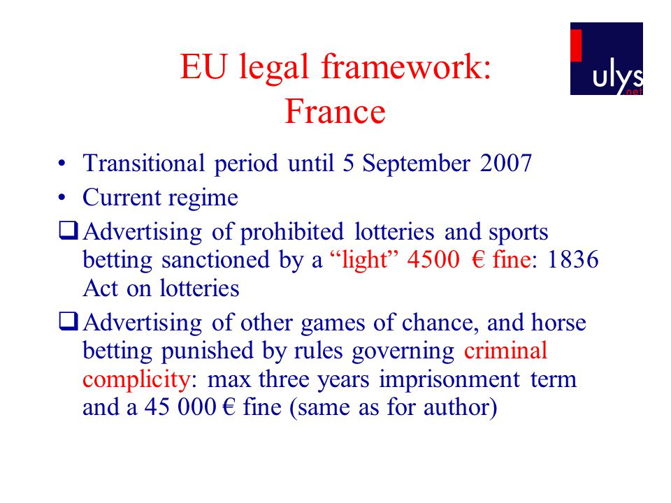 EU legal framework: France Transitional period until 5 September 2007 Current regime Advertising of prohibited lotteries and sports betting sanctioned