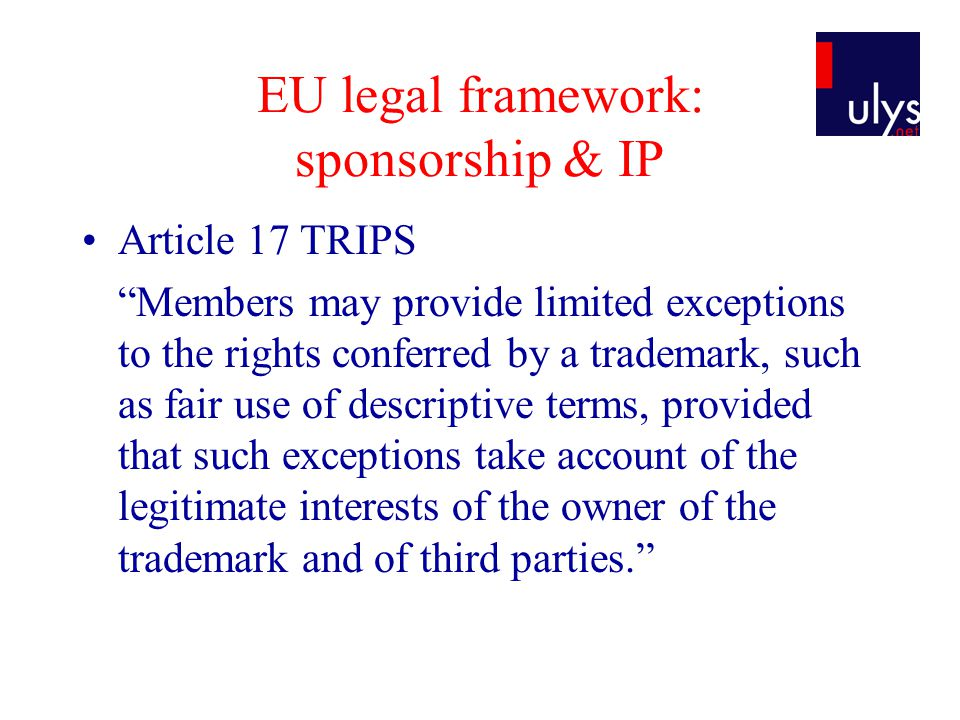 EU legal framework: sponsorship & IP Article 17 TRIPS Members may provide limited exceptions to the rights conferred by a trademark, such as fair use of descriptive terms, provided that such exceptions take account of the legitimate interests of the owner of the trademark and of third parties.