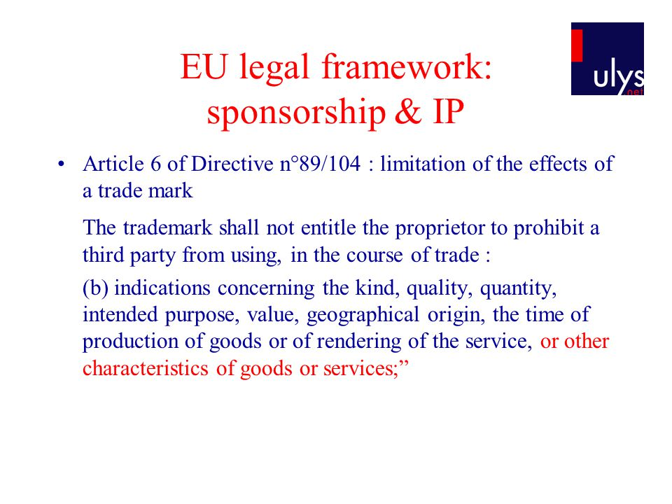 EU legal framework: sponsorship & IP Article 6 of Directive n°89/104 : limitation of the effects of a trade mark The trademark shall not entitle the proprietor to prohibit a third party from using, in the course of trade : (b) indications concerning the kind, quality, quantity, intended purpose, value, geographical origin, the time of production of goods or of rendering of the service, or other characteristics of goods or services;