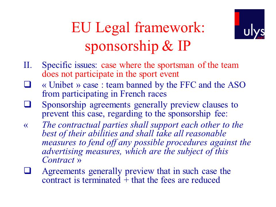 EU Legal framework: sponsorship & IP II.Specific issues: case where the sportsman of the team does not participate in the sport event « Unibet » case : team banned by the FFC and the ASO from participating in French races Sponsorship agreements generally preview clauses to prevent this case, regarding to the sponsorship fee: «The contractual parties shall support each other to the best of their abilities and shall take all reasonable measures to fend off any possible procedures against the advertising measures, which are the subject of this Contract » Agreements generally preview that in such case the contract is terminated + that the fees are reduced