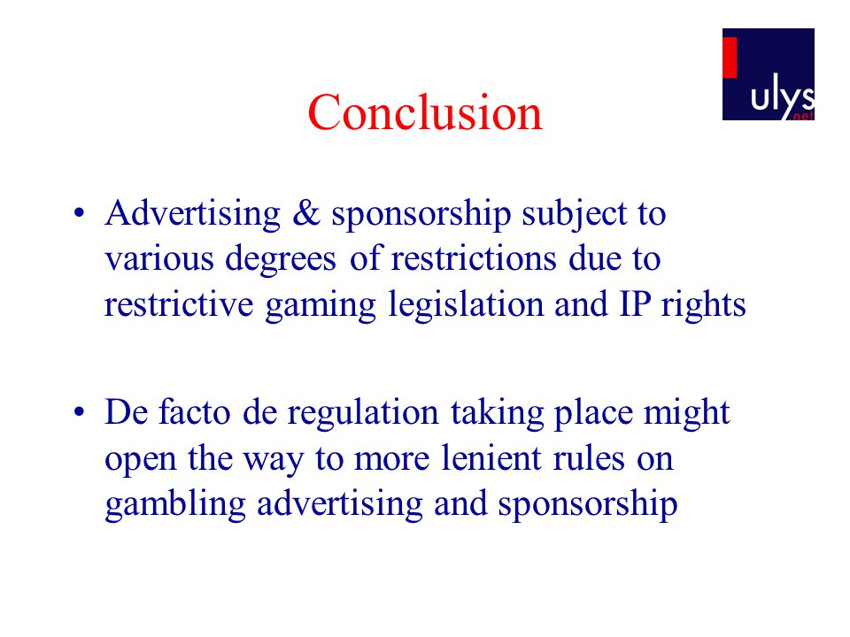 Conclusion Advertising & sponsorship subject to various degrees of restrictions due to restrictive gaming legislation and IP rights De facto de regula
