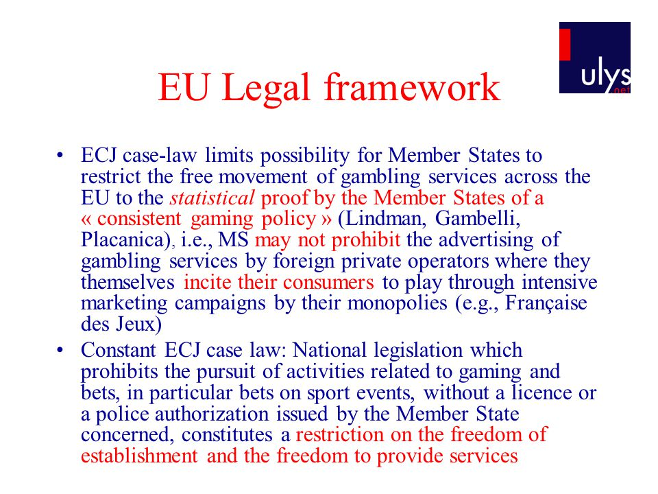 EU Legal framework ECJ case-law limits possibility for Member States to restrict the free movement of gambling services across the EU to the statistical proof by the Member States of a « consistent gaming policy » (Lindman, Gambelli, Placanica), i.e., MS may not prohibit the advertising of gambling services by foreign private operators where they themselves incite their consumers to play through intensive marketing campaigns by their monopolies (e.g., Française des Jeux) Constant ECJ case law: National legislation which prohibits the pursuit of activities related to gaming and bets, in particular bets on sport events, without a licence or a police authorization issued by the Member State concerned, constitutes a restriction on the freedom of establishment and the freedom to provide services