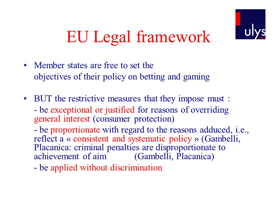 EU Legal framework Member states are free to set the objectives of their policy on betting and gaming BUT the restrictive measures that they impose must : - be exceptional or justified for reasons of overriding general interest (consumer protection) - be proportionate with regard to the reasons adduced, i.e., reflect a « consistent and systematic policy » (Gambelli, Placanica: criminal penalties are disproportionate to achievement of aim (Gambelli, Placanica) - be applied without discrimination