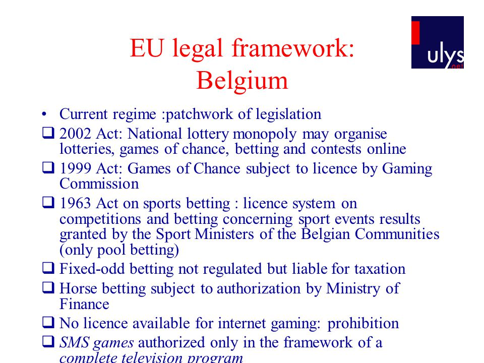 EU legal framework: Belgium Current regime :patchwork of legislation 2002 Act: National lottery monopoly may organise lotteries, games of chance, bett