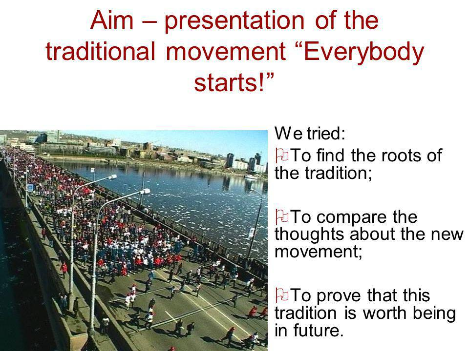 Aim – presentation of the traditional movement Everybody starts! We tried: To find the roots of the tradition; To compare the thoughts about the new m