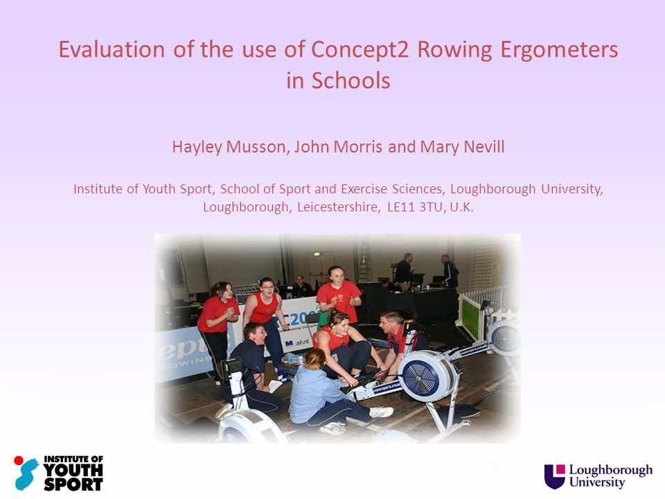 Evaluation of the use of Concept2 Rowing Ergometers in Schools Hayley Musson, John Morris and Mary Nevill Institute of Youth Sport, School of Sport and Exercise Sciences, Loughborough University, Loughborough, Leicestershire, LE11 3TU, U.K.