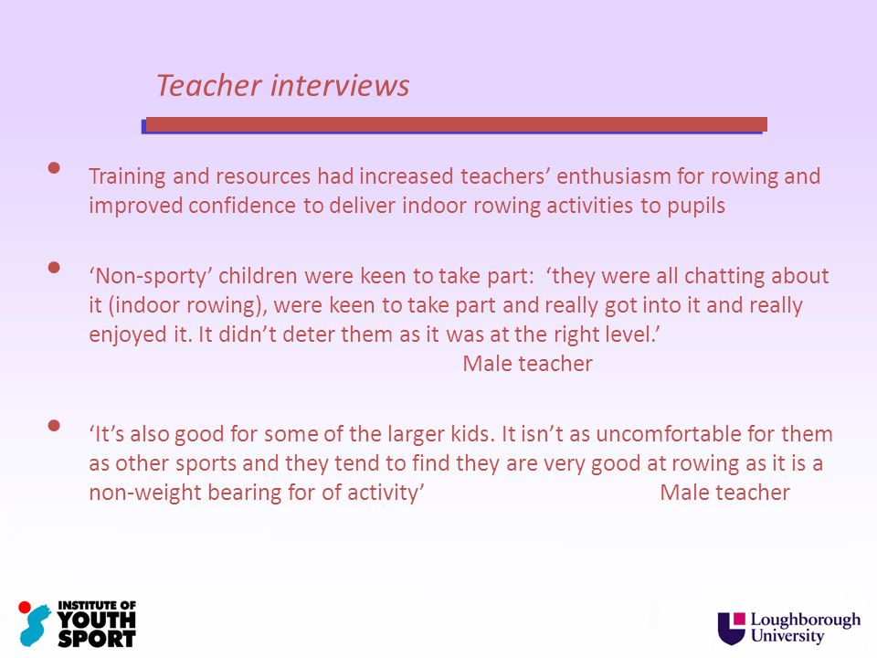 Teacher interviews Training and resources had increased teachers enthusiasm for rowing and improved confidence to deliver indoor rowing activities to pupils Non-sporty children were keen to take part: they were all chatting about it (indoor rowing), were keen to take part and really got into it and really enjoyed it.
