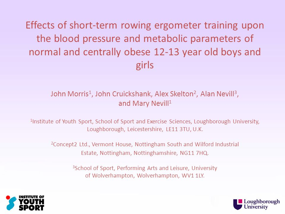 Effects of short-term rowing ergometer training upon the blood pressure and metabolic parameters of normal and centrally obese 12-13 year old boys and girls John Morris 1, John Cruickshank, Alex Skelton 2, Alan Nevill 3, and Mary Nevill 1 1 Institute of Youth Sport, School of Sport and Exercise Sciences, Loughborough University, Loughborough, Leicestershire, LE11 3TU, U.K.
