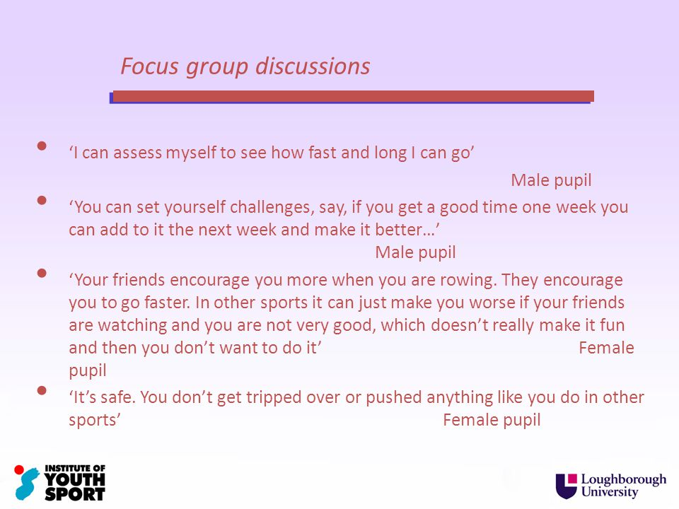 Focus group discussions I can assess myself to see how fast and long I can go Male pupil You can set yourself challenges, say, if you get a good time one week you can add to it the next week and make it better… Male pupil Your friends encourage you more when you are rowing.