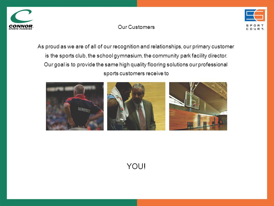 Our Customers As proud as we are of all of our recognition and relationships, our primary customer is the sports club, the school gymnasium, the community park facility director.