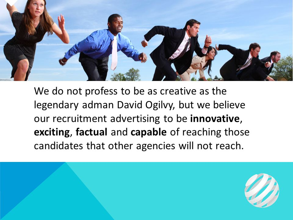 We do not profess to be as creative as the legendary adman David Ogilvy, but we believe our recruitment advertising to be innovative, exciting, factual and capable of reaching those candidates that other agencies will not reach.