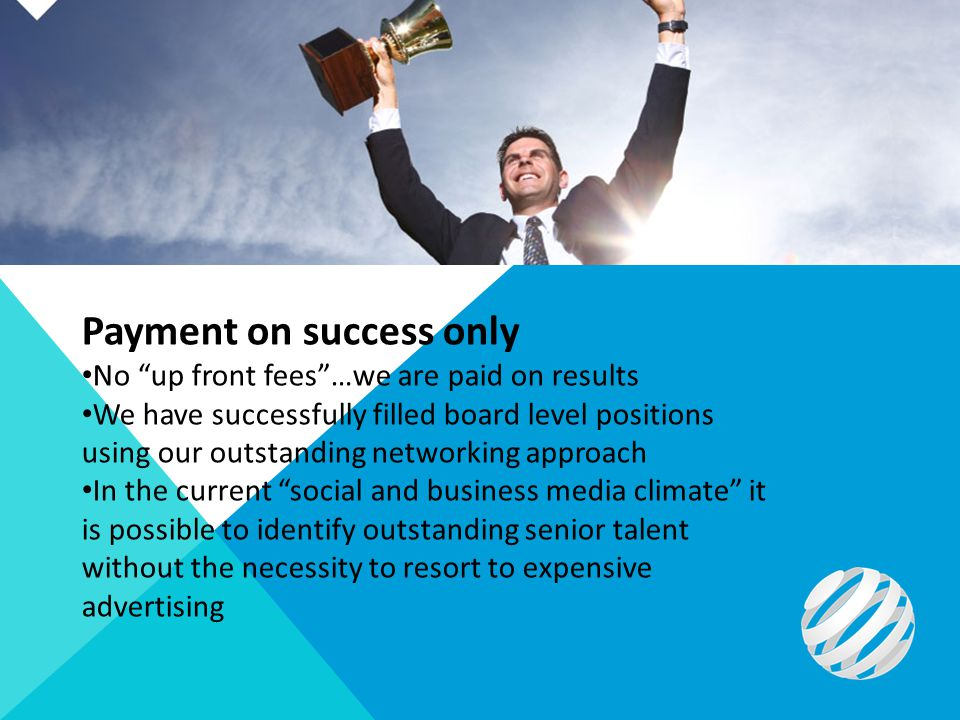 Payment on success only No up front fees…we are paid on results We have successfully filled board level positions using our outstanding networking approach In the current social and business media climate it is possible to identify outstanding senior talent without the necessity to resort to expensive advertising