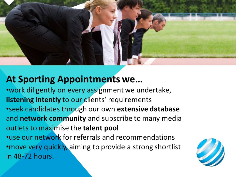 At Sporting Appointments we… work diligently on every assignment we undertake, listening intently to our clients requirements seek candidates through our own extensive database and network community and subscribe to many media outlets to maximise the talent pool use our network for referrals and recommendations move very quickly, aiming to provide a strong shortlist in 48-72 hours.