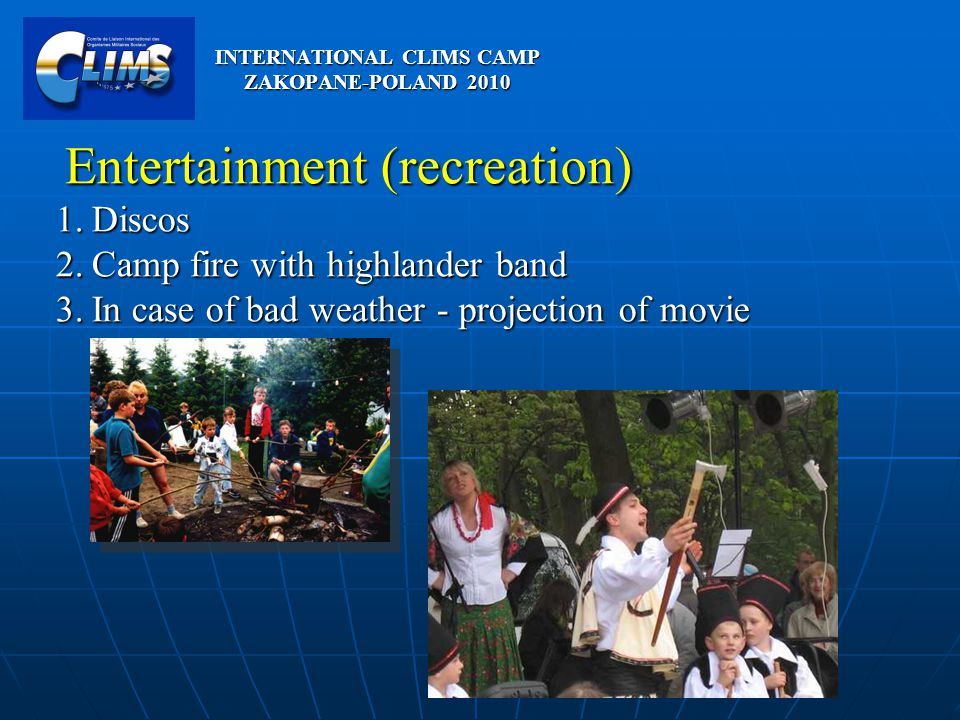 Entertainment (recreation) Entertainment (recreation) 1.Discos 2.Camp fire with highlander band 3.In case of bad weather - projection of movie INTERNATIONAL CLIMS CAMP ZAKOPANE-POLAND 2010