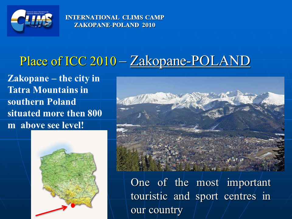 INTERNATIONAL CLIMS CAMP ZAKOPANE-POLAND 2010 Place of ICC 2010 – Zakopane-POLAND Zakopane – the city in Tatra Mountains in southern Poland situated m