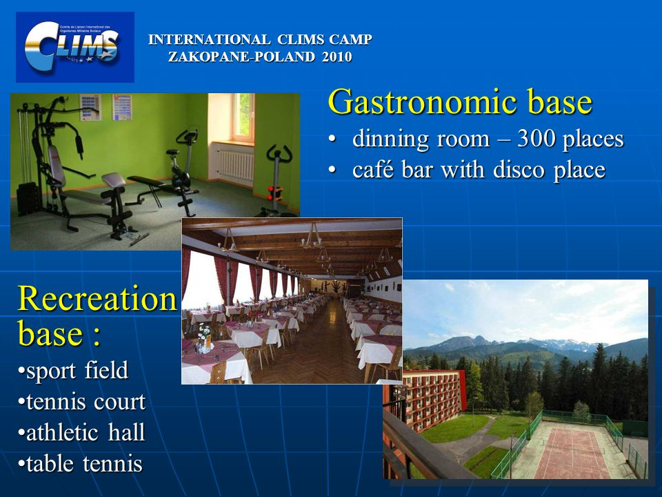 Gastronomic base dinning room – 300 placesdinning room – 300 places café bar with disco placecafé bar with disco place Recreation base : sport fieldsport field tennis courttennis court athletic hallathletic hall table tennistable tennis INTERNATIONAL CLIMS CAMP ZAKOPANE-POLAND 2010
