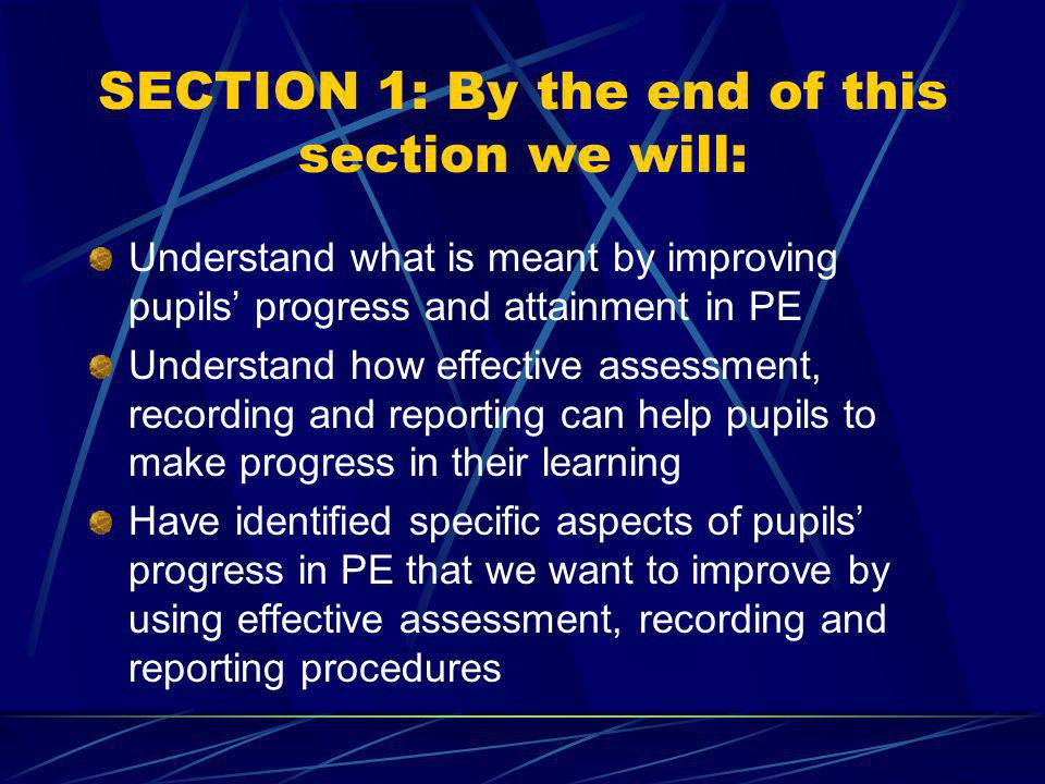 SECTION 1: By the end of this section we will: Understand what is meant by improving pupils progress and attainment in PE Understand how effective assessment, recording and reporting can help pupils to make progress in their learning Have identified specific aspects of pupils progress in PE that we want to improve by using effective assessment, recording and reporting procedures