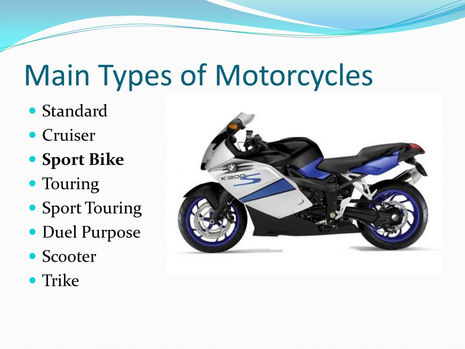 Main Types of Motorcycles Standard Cruiser Sport Bike Touring Sport Touring Duel Purpose Scooter Trike