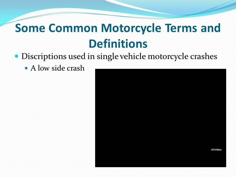 Some Common Motorcycle Terms and Definitions Discriptions used in single vehicle motorcycle crashes A low side crash