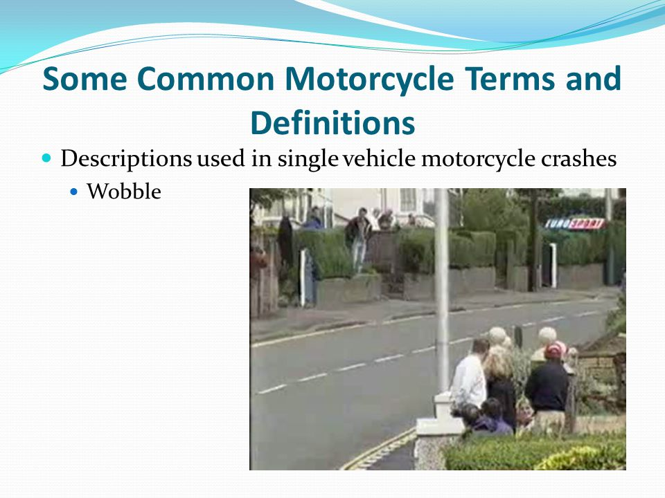 Some Common Motorcycle Terms and Definitions Descriptions used in single vehicle motorcycle crashes Wobble
