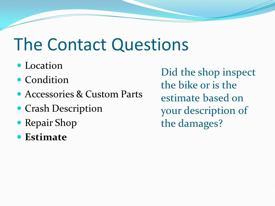 The Contact Questions Location Condition Accessories & Custom Parts Crash Description Repair Shop Estimate Did the shop inspect the bike or is the estimate based on your description of the damages?