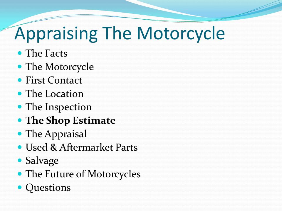 Appraising The Motorcycle The Facts The Motorcycle First Contact The Location The Inspection The Shop Estimate The Appraisal Used & Aftermarket Parts Salvage The Future of Motorcycles Questions