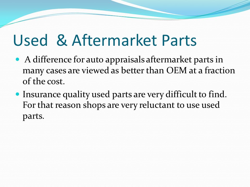 A difference for auto appraisals aftermarket parts in many cases are viewed as better than OEM at a fraction of the cost.