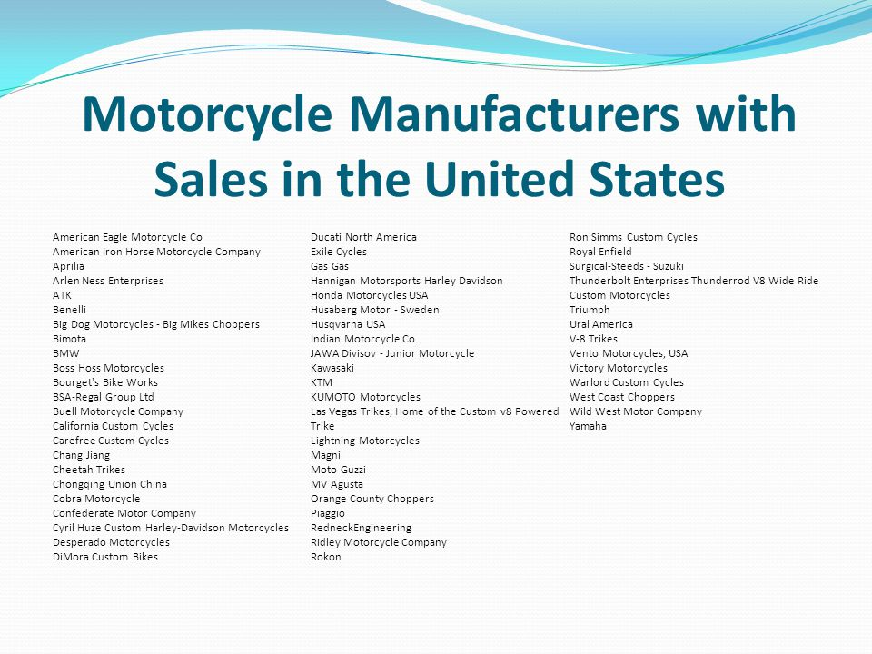 Motorcycle Manufacturers with Sales in the United States American Eagle Motorcycle Co American Iron Horse Motorcycle Company Aprilia Arlen Ness Enterprises ATK Benelli Big Dog Motorcycles - Big Mikes Choppers Bimota BMW Boss Hoss Motorcycles Bourget s Bike Works BSA-Regal Group Ltd Buell Motorcycle Company California Custom Cycles Carefree Custom Cycles Chang Jiang Cheetah Trikes Chongqing Union China Cobra Motorcycle Confederate Motor Company Cyril Huze Custom Harley-Davidson Motorcycles Desperado Motorcycles DiMora Custom Bikes Ducati North America Exile Cycles Gas Hannigan Motorsports Harley Davidson Honda Motorcycles USA Husaberg Motor - Sweden Husqvarna USA Indian Motorcycle Co.