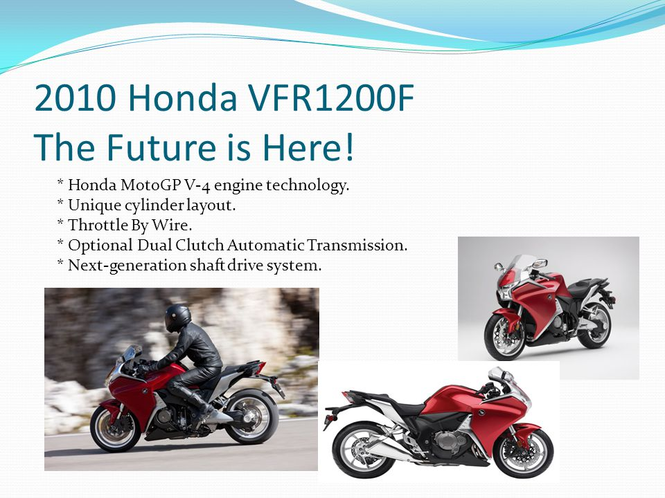 2010 Honda VFR1200F The Future is Here.* Honda MotoGP V-4 engine technology.