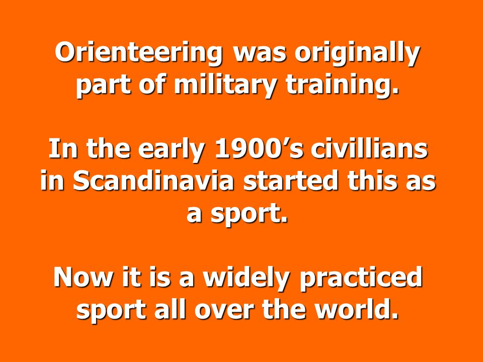 Orienteering was originally part of military training. In the early 1900s civillians in Scandinavia started this as a sport. Now it is a widely practi