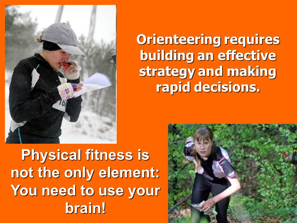 Orienteering requires building an effective strategy and making rapid decisions. Physical fitness is not the only element: You need to use your brain!