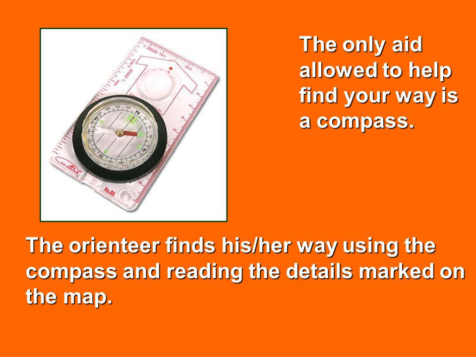 The orienteer finds his/her way using the compass and reading the details marked on the map. The only aid allowed to help find your way is a compass.