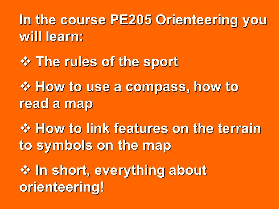 In the course PE205 Orienteering you will learn: The rules of the sport The rules of the sport How to use a compass, how to read a map How to use a compass, how to read a map How to link features on the terrain to symbols on the map How to link features on the terrain to symbols on the map In short, everything about orienteering.